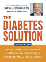 The Diabetes Solution : How to Control Type 2 Diabetes and Reverse Prediabetes Using Simple Diet and Lifestyle Changes with 100 Recipes - Jorge E. Rodriguez