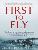 First to Fly : The Story of the Lafayette Escadrille, the American Heroes Who Flew for France in World War I - Charles Bracelen Flood