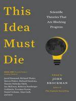 This Idea Must Die : Scientific Theories That are Blocking Progress - John Brockman