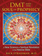 DMT and the Soul of Prophecy : A New Science of Spiritual Revelation in the Hebrew Bible - Rick Strassman