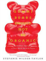 Gummi Bears Should Not be Organic : And Other Opinions I Can't Back Up with Facts - Stefanie Wilder-Taylor