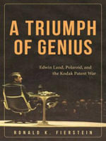 A Triumph of Genius : Edwin Land, Polaroid, and the Kodak Patent War - Ronald K. Fierstein