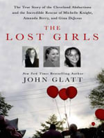 The Lost Girls : The True Story of the Cleveland Abductions and the Incredible Rescue of Michelle Knight, Amanda Berry, and Gina Dejesus - John Glatt