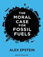 The Moral Case for Fossil Fuels - Alex Epstein