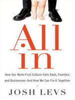 All in : How Our Work-First Culture Fails Dads, Families, and Business and How We Can Fix it Together - Josh Levs