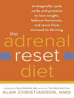 The Adrenal Reset Diet : Strategically Cycle Carbs and Proteins to Lose Weight, Balance Hormones, and Move from Stressed to Thriving - Alan Christianson