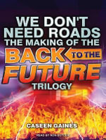 We Don't Need Roads : The Making of the Back to the Future Trilogy - Caseen Gaines
