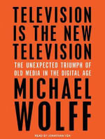 Television is the New Television : The Unexpected Triumph of Old Media in the Digital Age - Michael Wolff