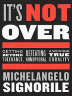 It's Not Over : Getting Beyond Tolerance, Defeating Homophobia, and Winning True Equality - Michelangelo Signorile