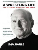 A Wrestling Life : The Inspiring Stories of Dan Gable - Dan Gable