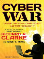 Cyber War : The Next Threat to National Security and What to Do about It - Richard A. Clarke
