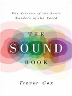The Sound Book : The Science of the Sonic Wonders of the World - Trevor Cox