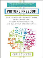 Virtual Freedom : How to Work with Virtual Staff to Buy More Time, Become More Productive, and Build Your Dream Business - Chris Ducker