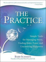 The Practice : Simple Tools for Managing Stress, Finding Inner Peace, and Uncovering Happiness - Barb Schmidt
