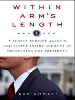 Within Arm's Length : A Secret Service Agent's Definitive Inside Account of Protecting the President - Dan Emmett