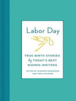 Labor Day : True Birth Stories for the Twenty-First Century - Eleanor Henderson