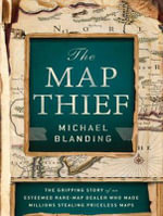 The Map Thief : The Gripping Story of an Esteemed Rare-Map Dealer Who Made Millions Stealing Priceless Maps - Michael Blanding