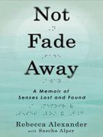 Not Fade Away : A Memoir of Senses Lost and Found - Rebecca Alexander