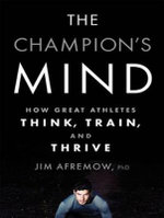 The Champion's Mind : How Great Athletes Think, Train, and Thrive - Jim Afremow