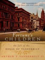 Fortune's Children : The Fall of the House of Vanderbilt - Arthur T. Vanderbilt