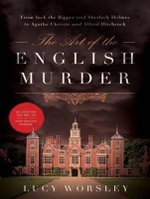The Art of the English Murder : From Jack the Ripper and Sherlock Holmes to Agatha Christie and Alfred Hitchcock - Lucy Worsley