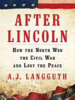 After Lincoln : How the North Won the Civil War and Lost the Peace - A. J. Langguth