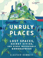 Unruly Places : Lost Spaces, Secret Cities, and Other Inscrutable Geographies - Alastair Bonnett