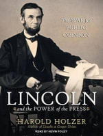 Lincoln and the Power of the Press : The War for Public Opinion - Harold Holzer