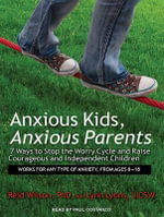 Anxious Kids, Anxious Parents : 7 Ways to Stop the Worry Cycle and Raise Courageous and Independent Children - Lynn Lyons