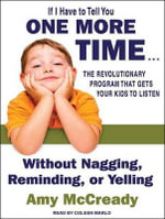 If I Have to Tell You One More Time : The Revolutionary Program That Gets Your Kids to Listen Without Nagging, Reminding, or Yelling - Amy McCready