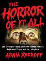 The Horror of it All : One Moviegoer's Love Affair with Masked Maniacs, Frightened Virgins, and the Living Dead... - Adam Rockoff
