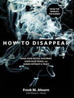 How to Disappear : Erase Your Digital Footprint, Leave False Trails, and Vanish Without a Trace - Frank M. Ahearn