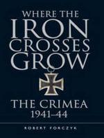 Where the Iron Crosses Grow : The Crimea 1941-44 - Robert Forczyk