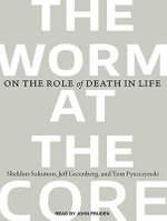 The Worm at the Core : On the Role of Death in Life - Jeff Greenberg