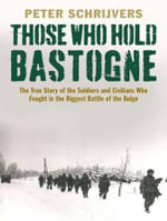 Those Who Hold Bastogne : The True Story of the Soldiers and Civilians Who Fought in the Biggest Battle of the Bulge - Peter Schrijvers