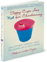 Sippy Cups are Not for Chardonnay : And Other Things I Had to Learn as a New Mom - Stefanie Wilder-Taylor