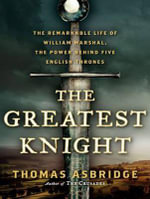The Greatest Knight : The Remarkable Life of William Marshal, the Power Behind Five English Thrones - Thomas Asbridge