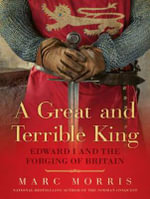 A Great and Terrible King : Edward I and the Forging of Britain - Marc Morris