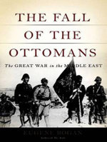 The Fall of the Ottomans : The Great War in the Middle East - Eugene Rogan