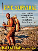 Epic Survival : Extreme Adventure, Stone Age Wisdom, and Lessons in Living from a Modern Hunter-Gatherer - Matt Graham