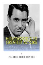 Hollywood's 10 Greatest Actors : Humphrey Bogart, Cary Grant, Jimmy Stewart, Marlon Brando, Fred Astaire, Henry Fonda, Clark Gable, James Cagney, Spencer Tracy, and Charlie Chaplin - Charles River Editors
