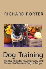 Dog Training : Essential Skills for an Amazingly Well Trained & Obedient Dog or Puppy - Richard Porter