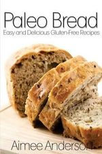 Paleo Bread : Easy and Delicious Gluten-Free Bread Recipes - Aimee Anderson