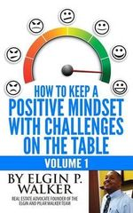 How to Keep a Positive Mindset with Challenges on the Table Volume 1 - Elgin P Walker