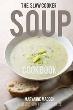 The Slow Cooker Soup Cookbook : Delicious Soup Recipes for Your Slow Cooker - Maryanne Madden