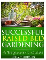 Successful Raised Bed Gardening : A Beginner's Guide - Kelly T Hudson