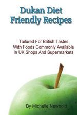 Dukan Diet Friendly Recipes Tailored for British Tastes with Foods Commonly Available in UK Shops and Supermarkets - Michelle Newbold