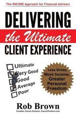 Delivering the Ultimate Client Experience : Less Stress, More Income, Greater Personal Freedom - Rob Brown