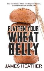 Flatten Your Wheat Belly : Easy and Delicious Wheat Free Beginners Recipes, to Lose Your Belly Fat and Feel Great - James Heather