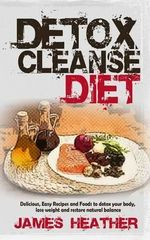 Detox Cleanse Diet : Delicious, Easy Recipes and Foods to Detox Your Body, Lose Weight and Restore Natural Balance - James Heather